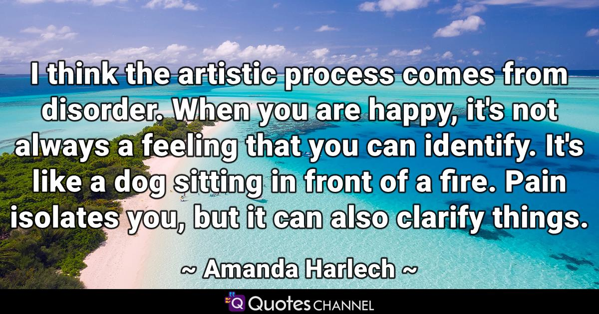 I think the artistic process comes from disorder. When you are happy, it's not always a feeling that you can identify. It's like a dog sitting in front of a fire. Pain isolates you, but it can also clarify things.