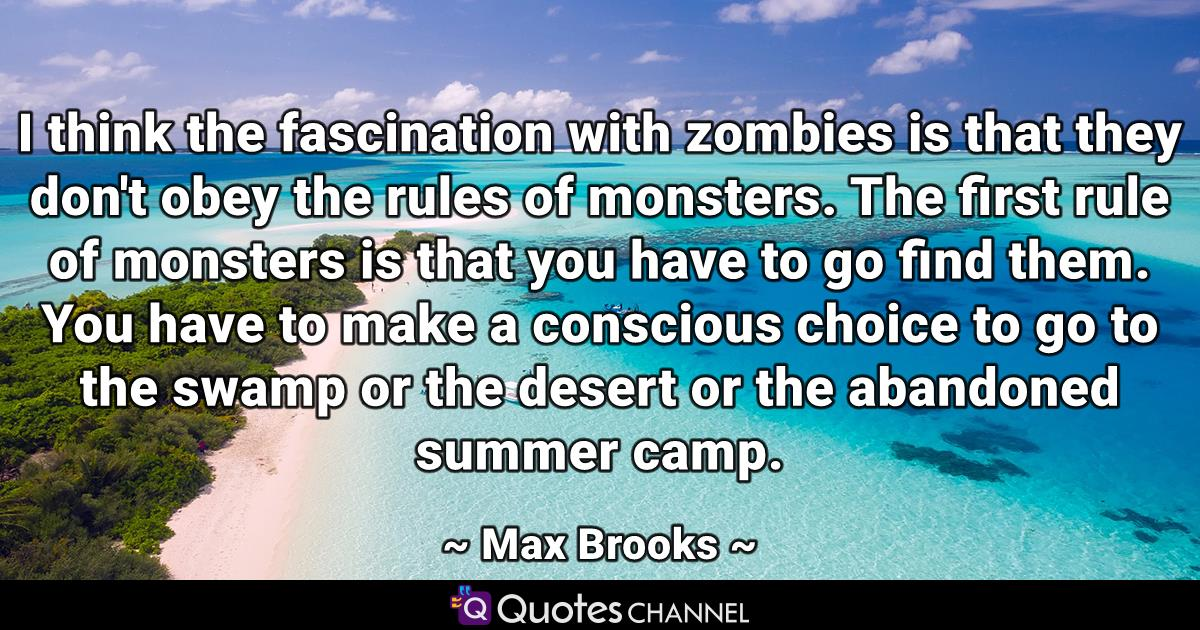 I think the fascination with zombies is that they don't obey the rules of monsters. The first rule of monsters is that you have to go find them. You have to make a conscious choice to go to the swamp or the desert or the abandoned summer camp.