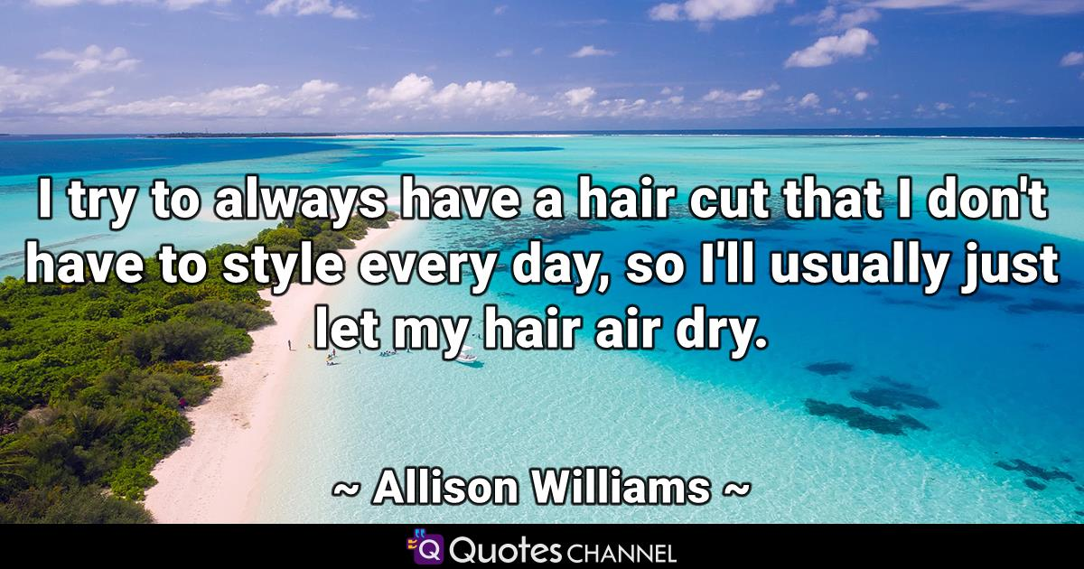 I try to always have a hair cut that I don't have to style every day, so I'll usually just let my hair air dry.