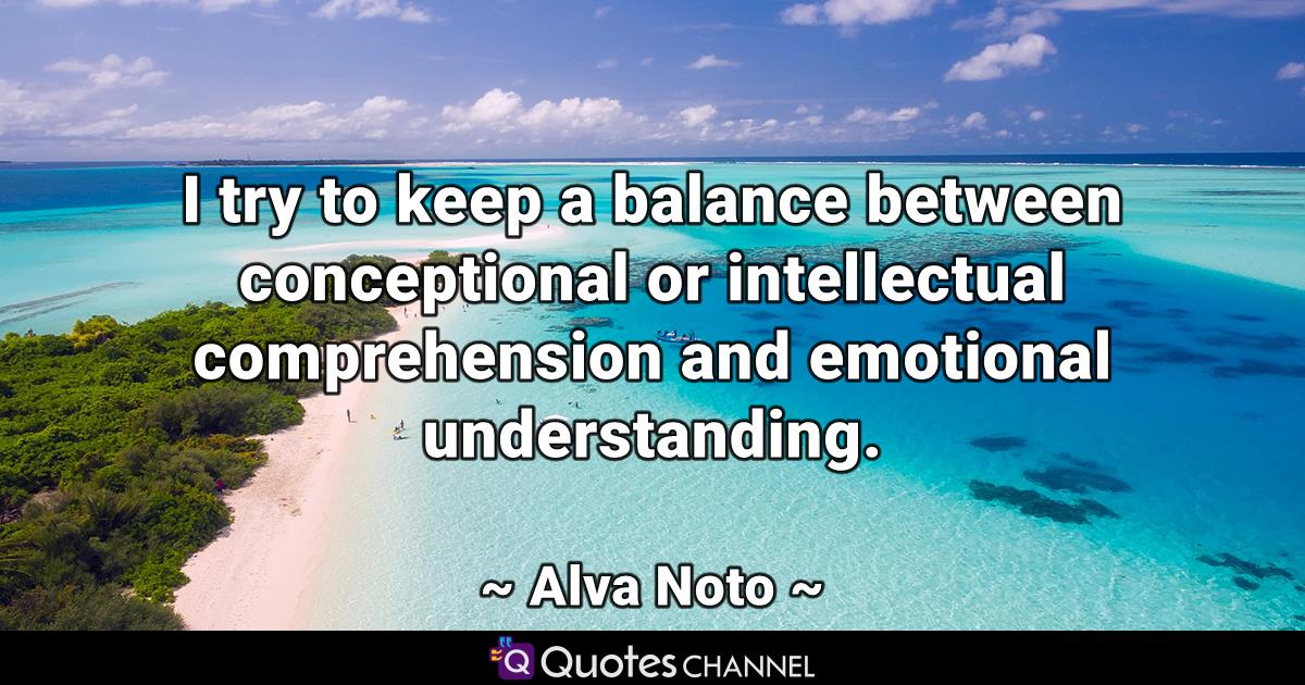 I try to keep a balance between conceptional or intellectual comprehension and emotional understanding.