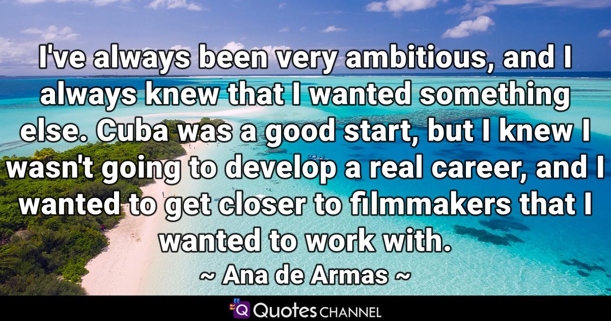 I've always been very ambitious, and I always knew that I wanted something else. Cuba was a good start, but I knew I wasn't going to develop a real career, and I wanted to get closer to filmmakers that I wanted to work with.