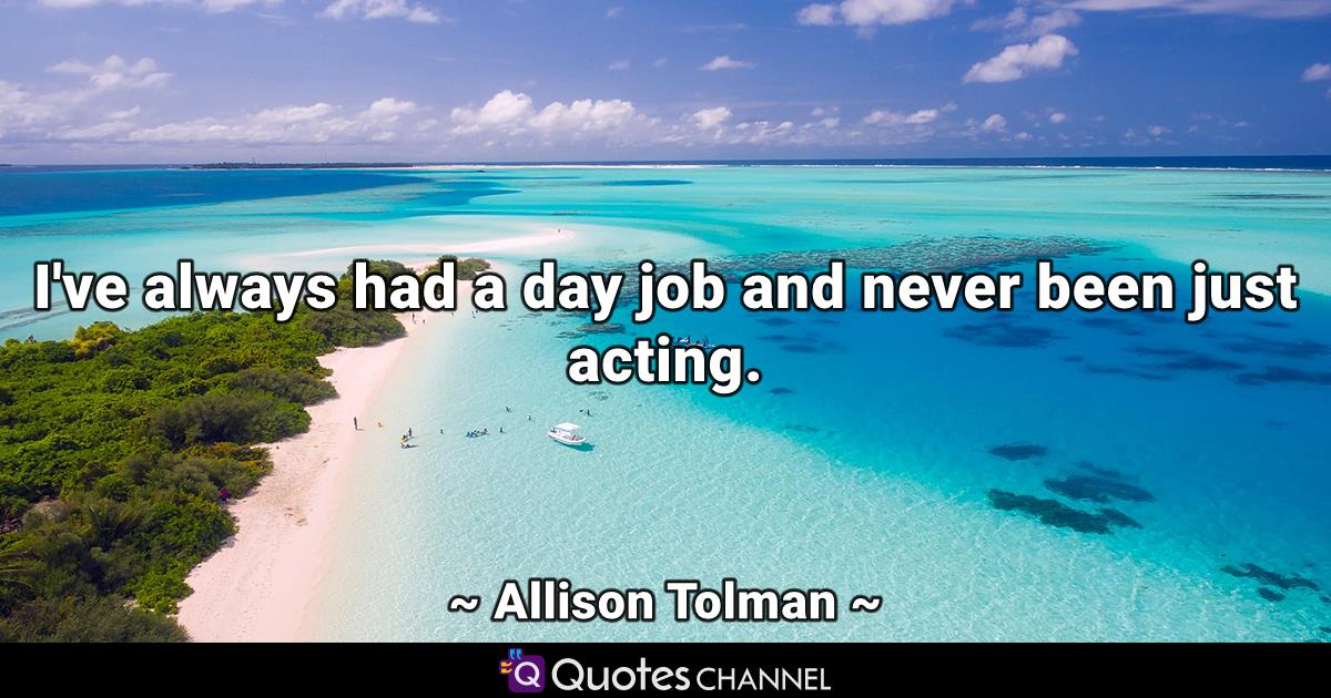 I've always had a day job and never been just acting.