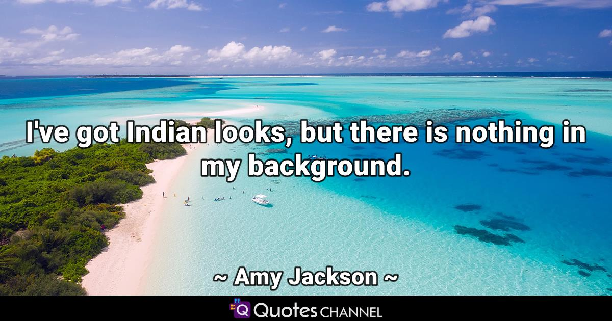I've got Indian looks, but there is nothing in my background.