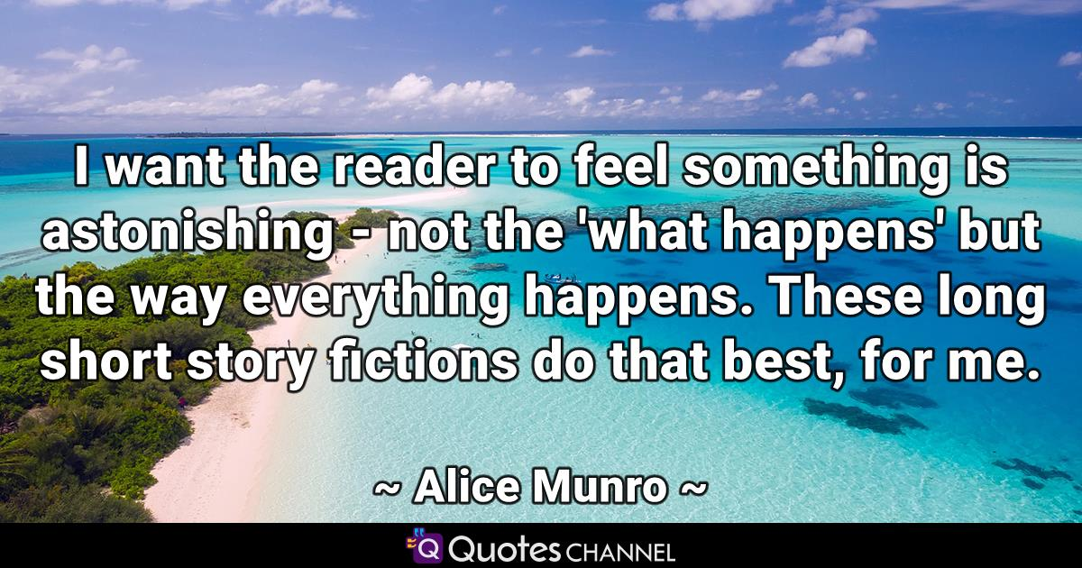 I want the reader to feel something is astonishing - not the 'what happens' but the way everything happens. These long short story fictions do that best, for me.