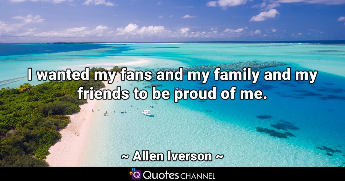 I wanted my fans and my family and my friends to be proud of me.