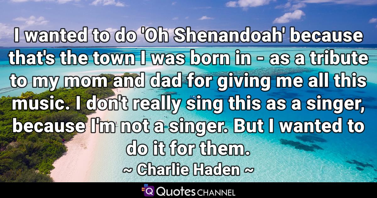 I wanted to do 'Oh Shenandoah' because that's the town I was born in - as a tribute to my mom and dad for giving me all this music. I don't really sing this as a singer, because I'm not a singer. But I wanted to do it for them.