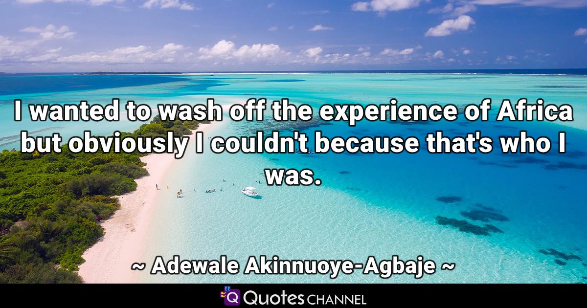 I wanted to wash off the experience of Africa but obviously I couldn't because that's who I was.