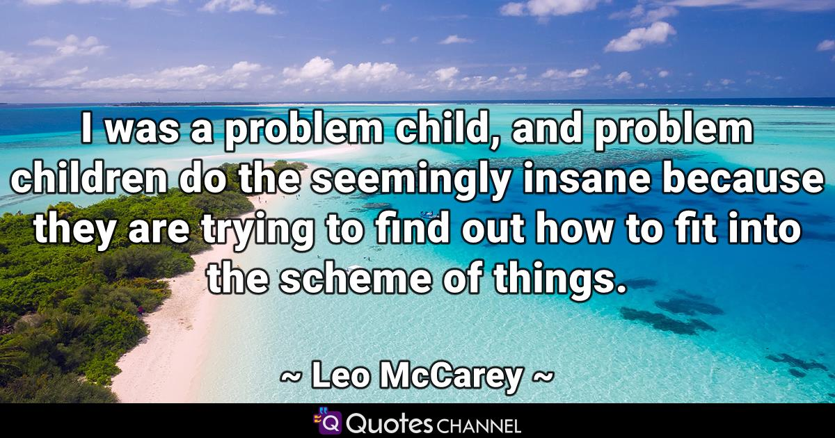 I was a problem child, and problem children do the seemingly insane because they are trying to find out how to fit into the scheme of things.