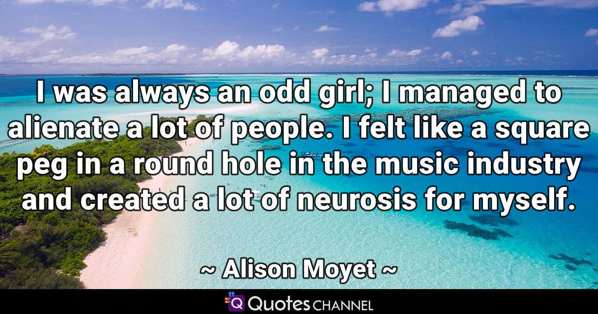 I was always an odd girl; I managed to alienate a lot of people. I felt like a square peg in a round hole in the music industry and created a lot of neurosis for myself.