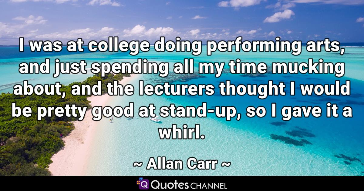 I was at college doing performing arts, and just spending all my time mucking about, and the lecturers thought I would be pretty good at stand-up, so I gave it a whirl.