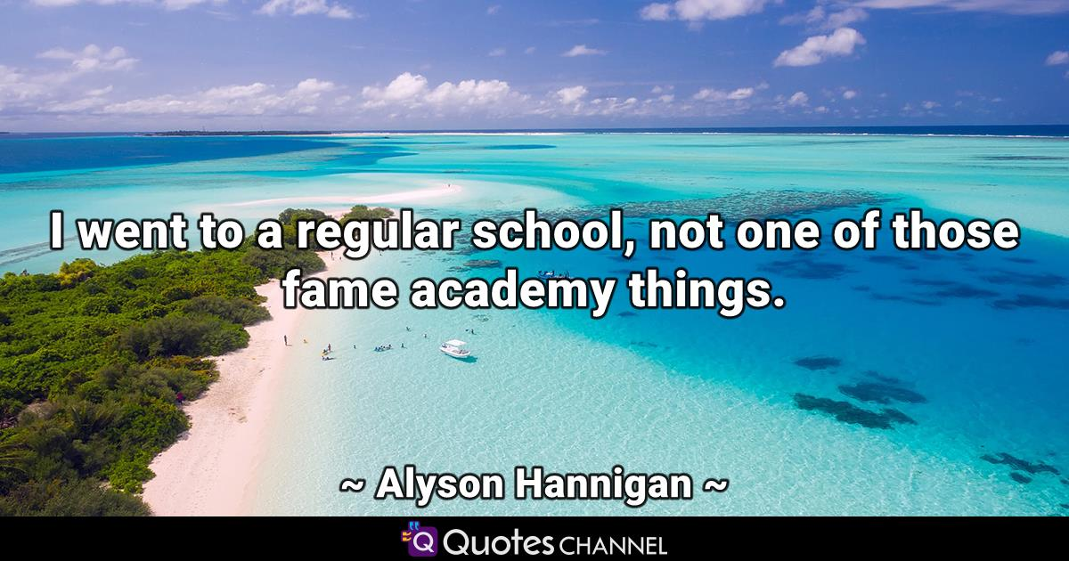I went to a regular school, not one of those fame academy things.