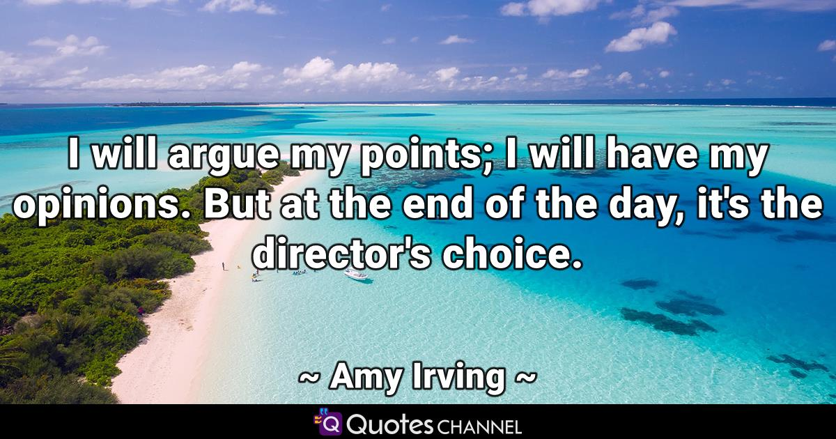 I will argue my points; I will have my opinions. But at the end of the day, it's the director's choice.