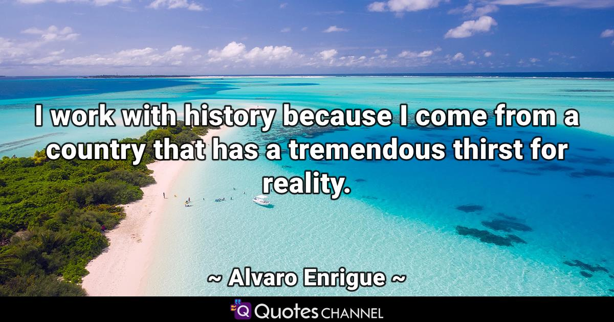 I work with history because I come from a country that has a tremendous thirst for reality.