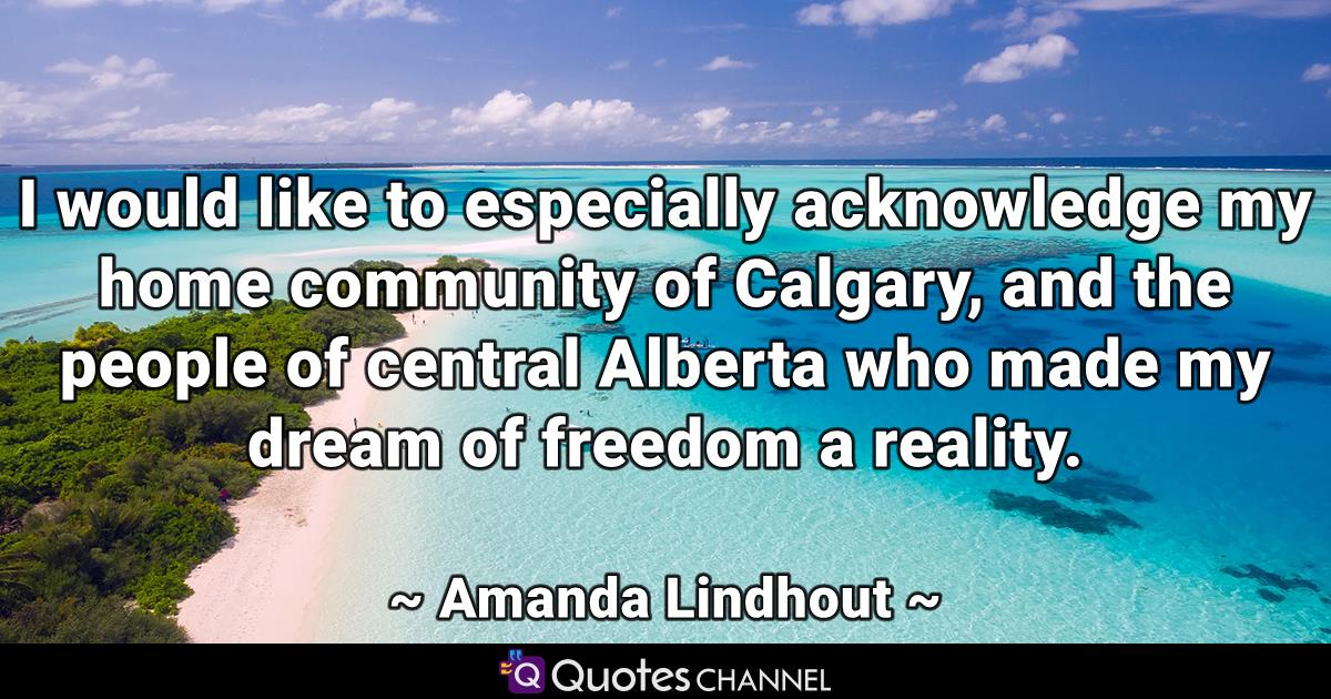 I would like to especially acknowledge my home community of Calgary, and the people of central Alberta who made my dream of freedom a reality.