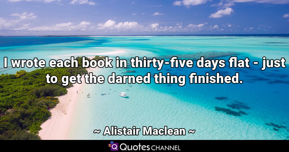 I wrote each book in thirty-five days flat - just to get the darned thing finished.
