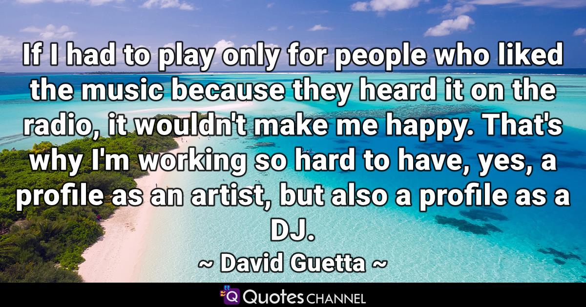 If I had to play only for people who liked the music because they heard it on the radio, it wouldn't make me happy. That's why I'm working so hard to have, yes, a profile as an artist, but also a profile as a DJ.