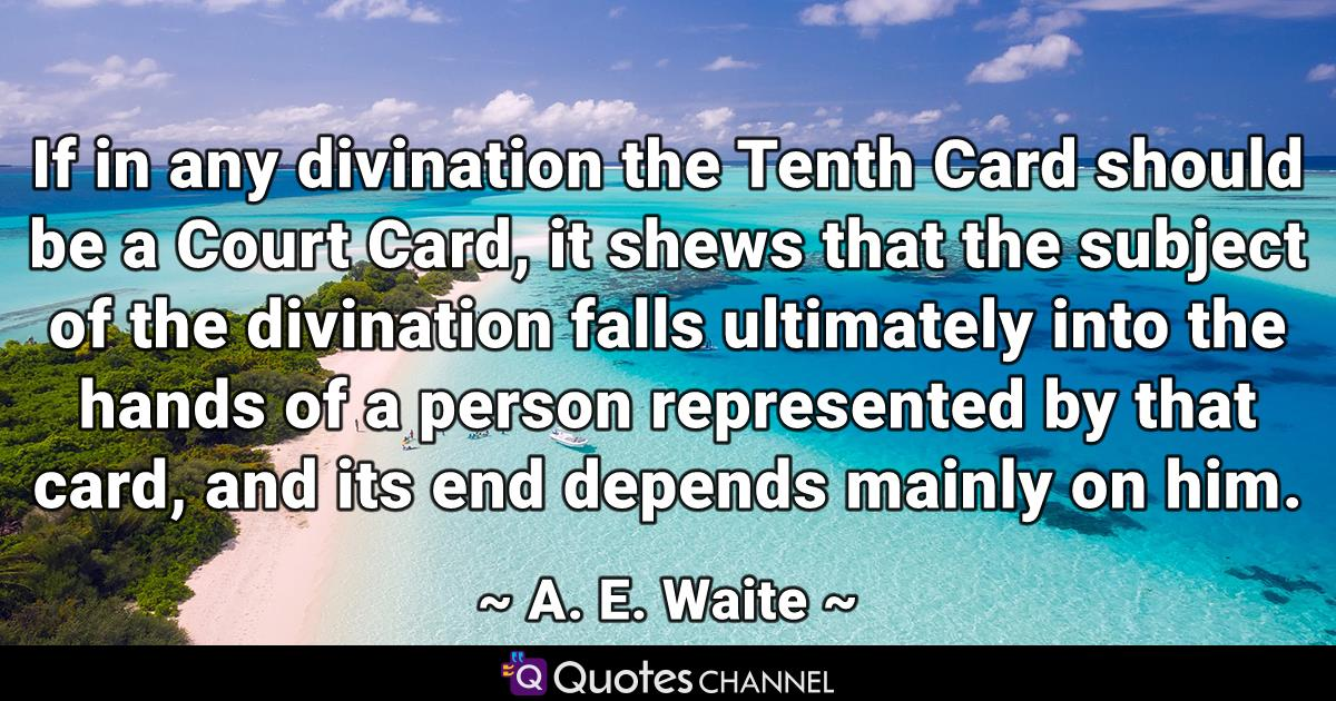 If in any divination the Tenth Card should be a Court Card, it shews that the subject of the divination falls ultimately into the hands of a person represented by that card, and its end depends mainly on him.