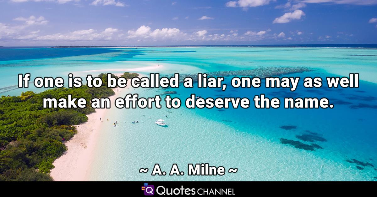 If one is to be called a liar, one may as well make an effort to deserve the name.