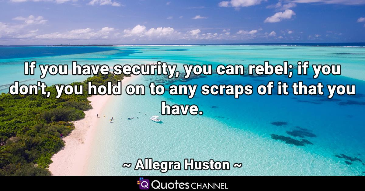 If you have security, you can rebel; if you don't, you hold on to any scraps of it that you have.
