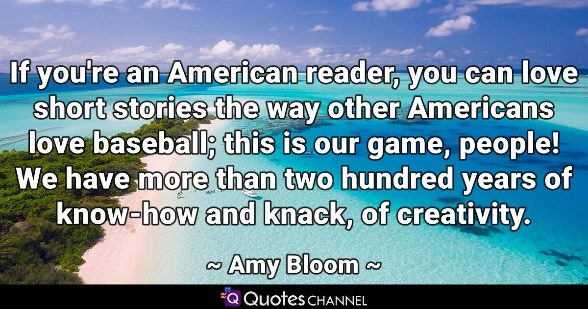 If you're an American reader, you can love short stories the way other Americans love baseball; this is our game, people! We have more than two hundred years of know-how and knack, of creativity.
