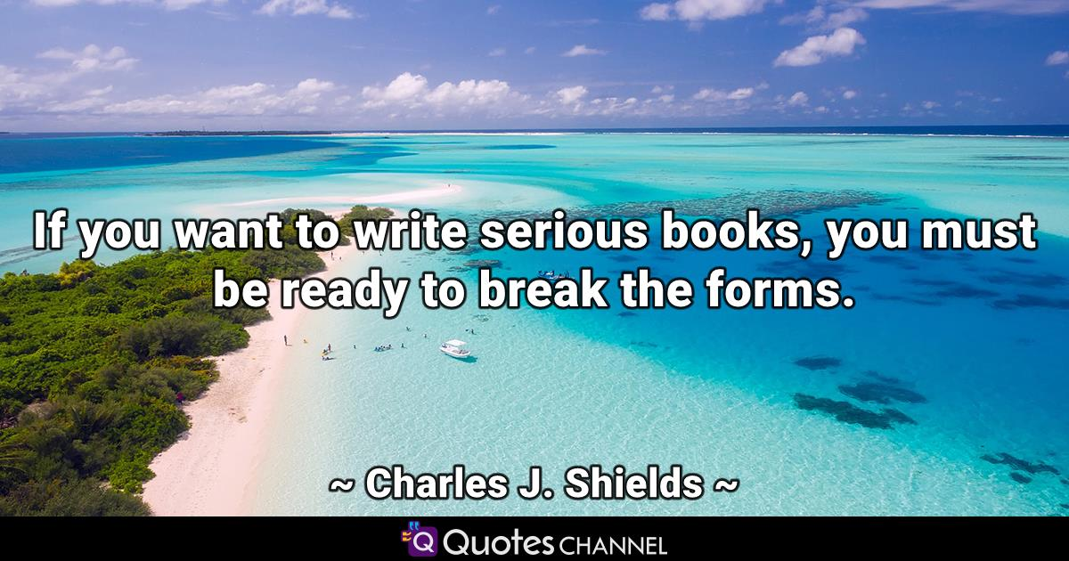 If you want to write serious books, you must be ready to break the forms.