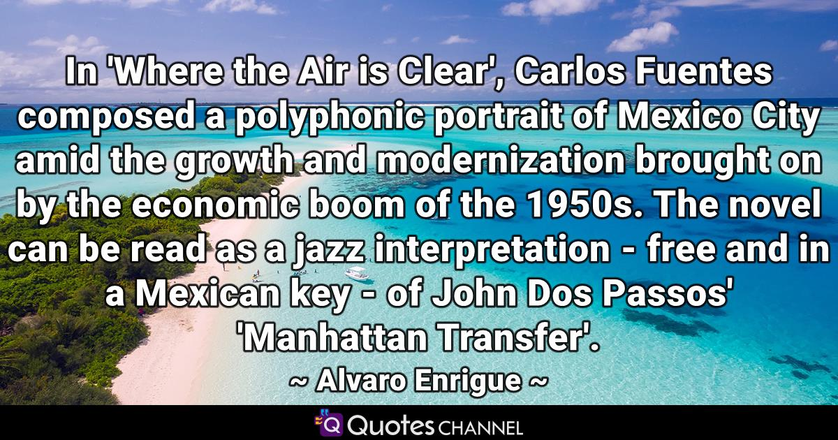 In 'Where the Air is Clear', Carlos Fuentes composed a polyphonic portrait of Mexico City amid the growth and modernization brought on by the economic boom of the 1950s. The novel can be read as a jazz interpretation - free and in a Mexican key - of John Dos Passos' 'Manhattan Transfer'.