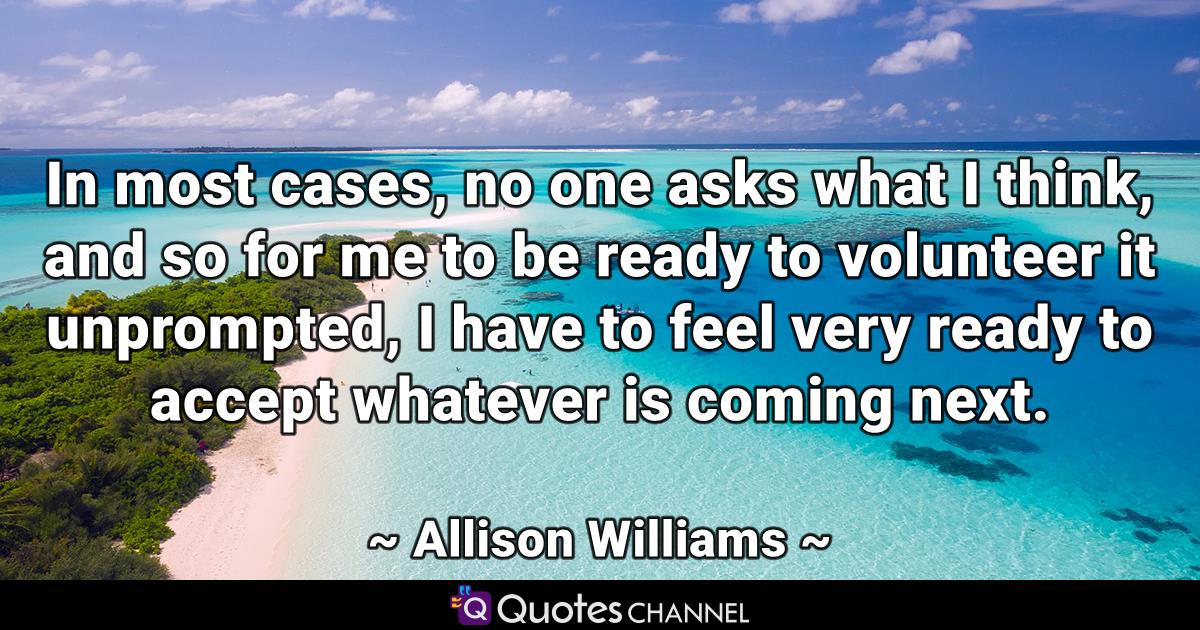 In most cases, no one asks what I think, and so for me to be ready to volunteer it unprompted, I have to feel very ready to accept whatever is coming next.
