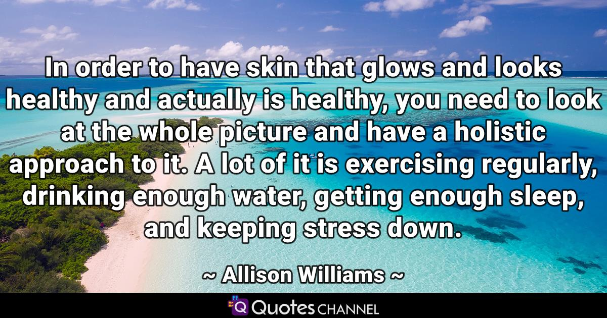 In order to have skin that glows and looks healthy and actually is healthy, you need to look at the whole picture and have a holistic approach to it. A lot of it is exercising regularly, drinking enough water, getting enough sleep, and keeping stress down.