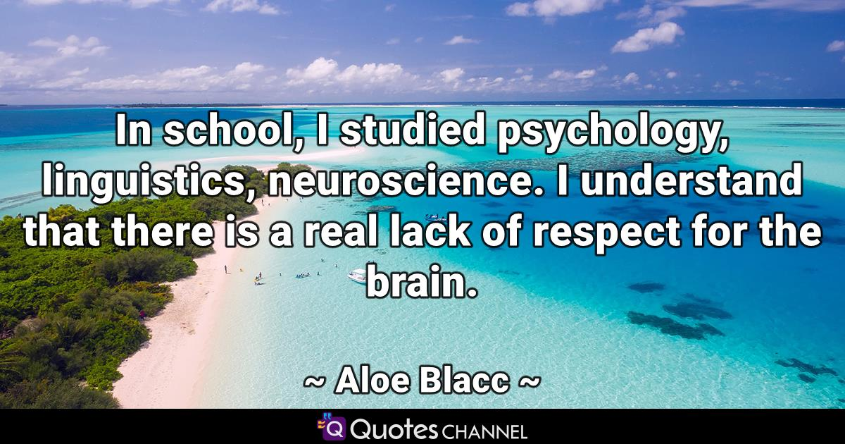 In school, I studied psychology, linguistics, neuroscience. I understand that there is a real lack of respect for the brain.