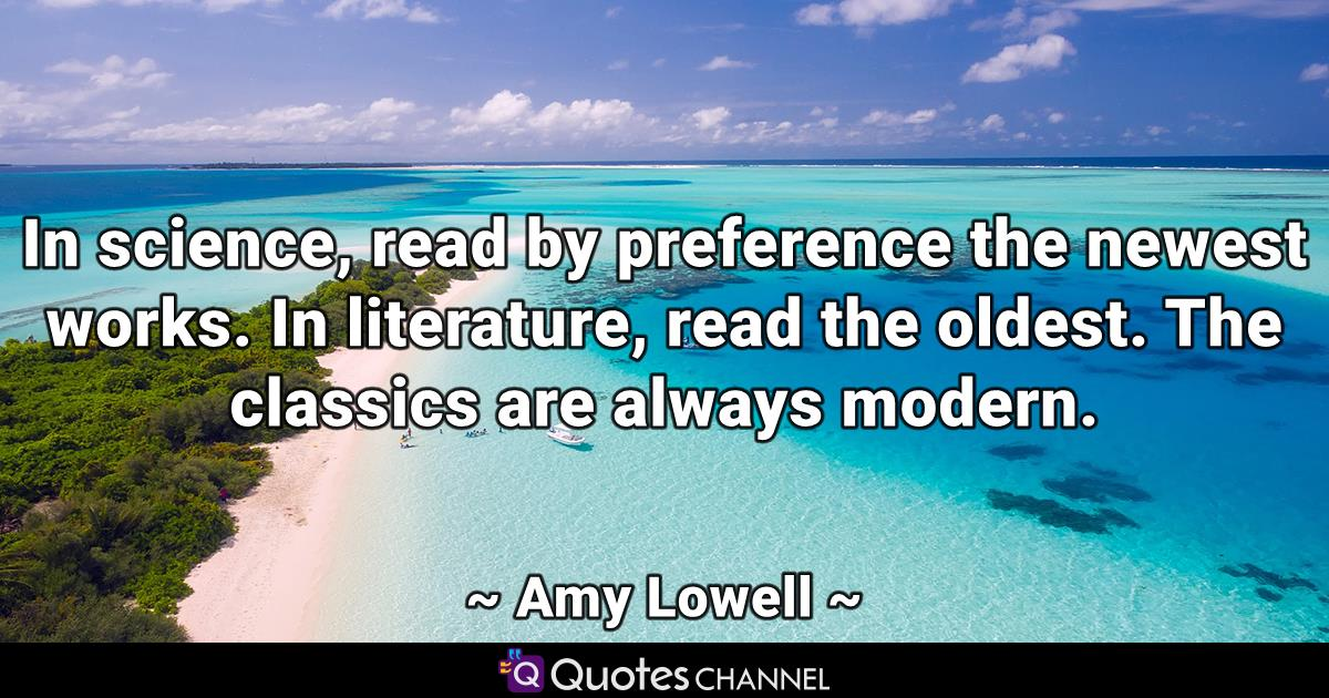 In science, read by preference the newest works. In literature, read the oldest. The classics are always modern.