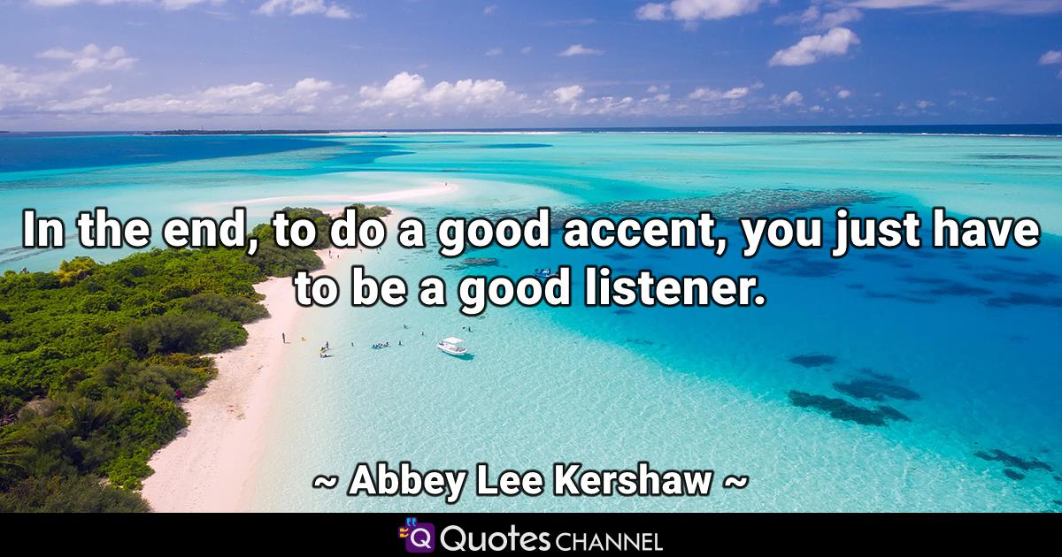 In the end, to do a good accent, you just have to be a good listener.