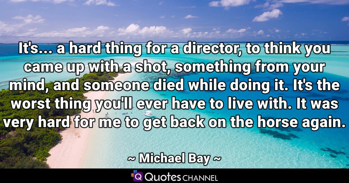 It's... a hard thing for a director, to think you came up with a shot, something from your mind, and someone died while doing it. It's the worst thing you'll ever have to live with. It was very hard for me to get back on the horse again.