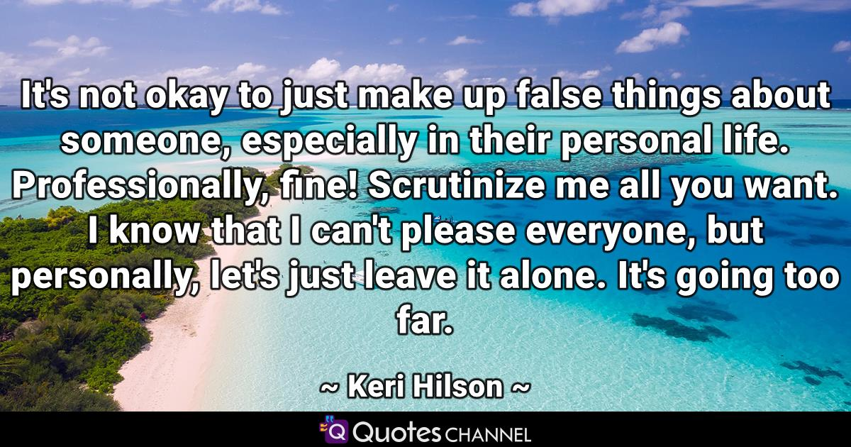It's not okay to just make up false things about someone, especially in their personal life. Professionally, fine! Scrutinize me all you want. I know that I can't please everyone, but personally, let's just leave it alone. It's going too far.