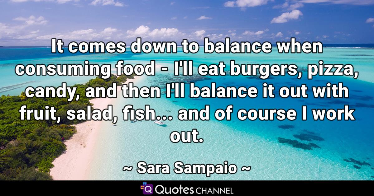 It comes down to balance when consuming food - I'll eat burgers, pizza, candy, and then I'll balance it out with fruit, salad, fish... and of course I work out.