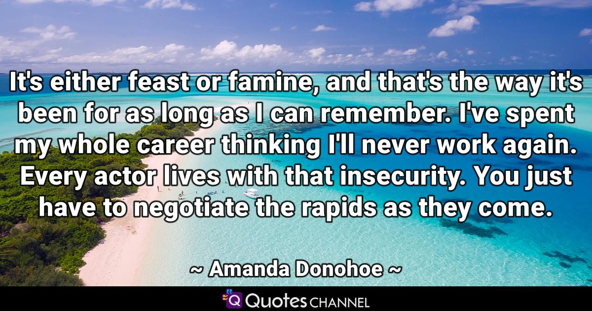 It's either feast or famine, and that's the way it's been for as long as I can remember. I've spent my whole career thinking I'll never work again. Every actor lives with that insecurity. You just have to negotiate the rapids as they come.