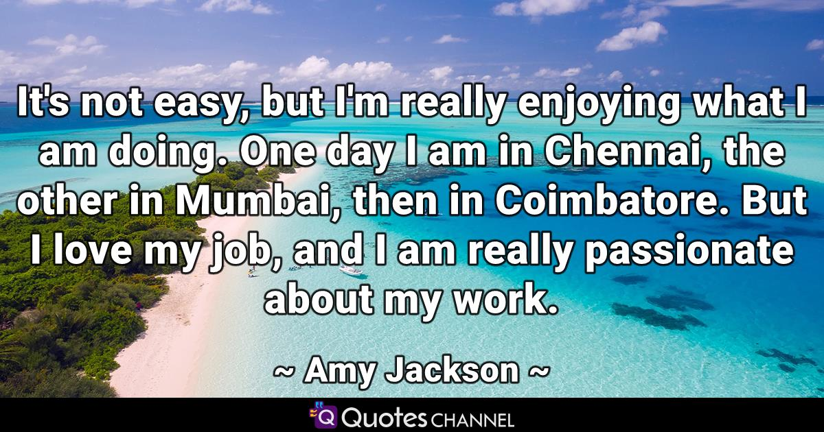 It's not easy, but I'm really enjoying what I am doing. One day I am in Chennai, the other in Mumbai, then in Coimbatore. But I love my job, and I am really passionate about my work.
