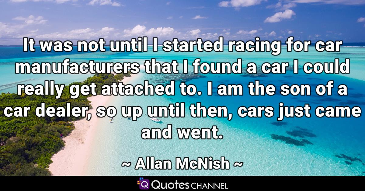 It was not until I started racing for car manufacturers that I found a car I could really get attached to. I am the son of a car dealer, so up until then, cars just came and went.