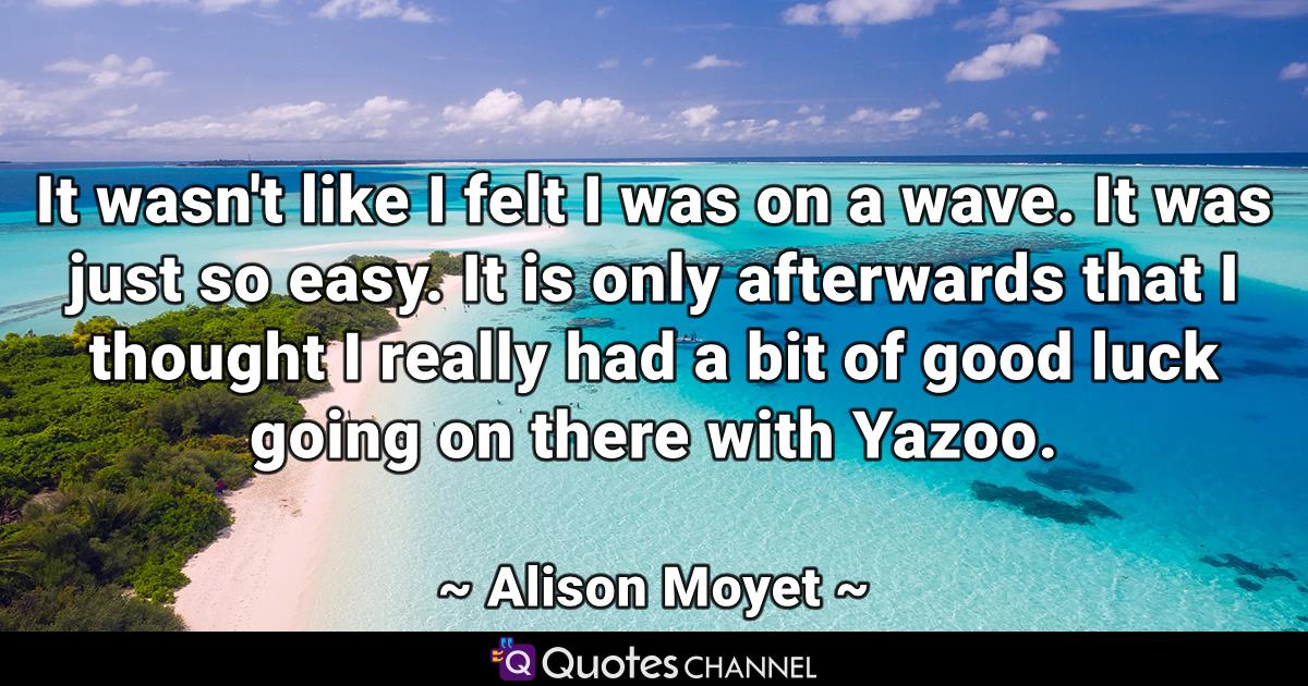 It wasn't like I felt I was on a wave. It was just so easy. It is only afterwards that I thought I really had a bit of good luck going on there with Yazoo.