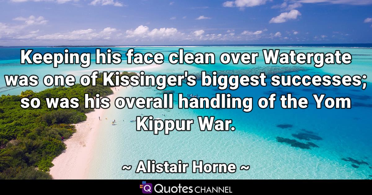 Keeping his face clean over Watergate was one of Kissinger's biggest successes; so was his overall handling of the Yom Kippur War.