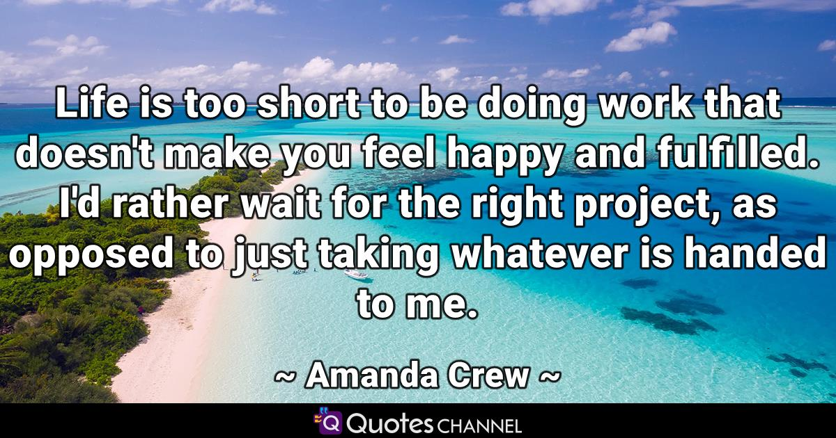 Life is too short to be doing work that doesn't make you feel happy and fulfilled. I'd rather wait for the right project, as opposed to just taking whatever is handed to me.