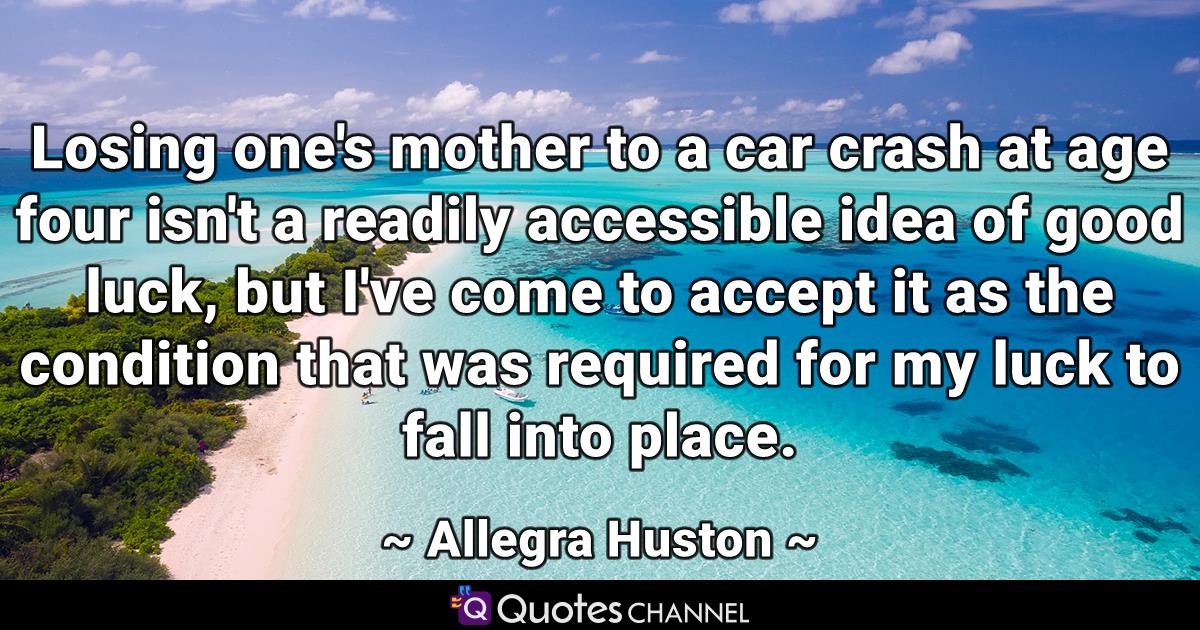 Losing one's mother to a car crash at age four isn't a readily accessible idea of good luck, but I've come to accept it as the condition that was required for my luck to fall into place.