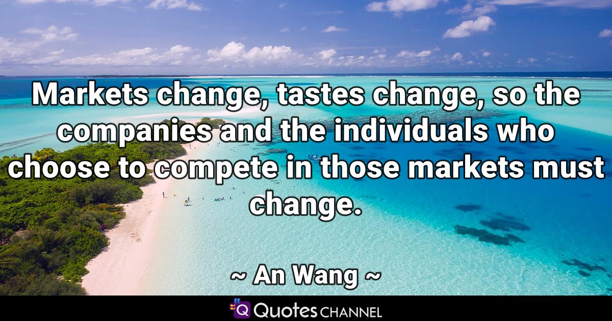 Markets change, tastes change, so the companies and the individuals who choose to compete in those markets must change.