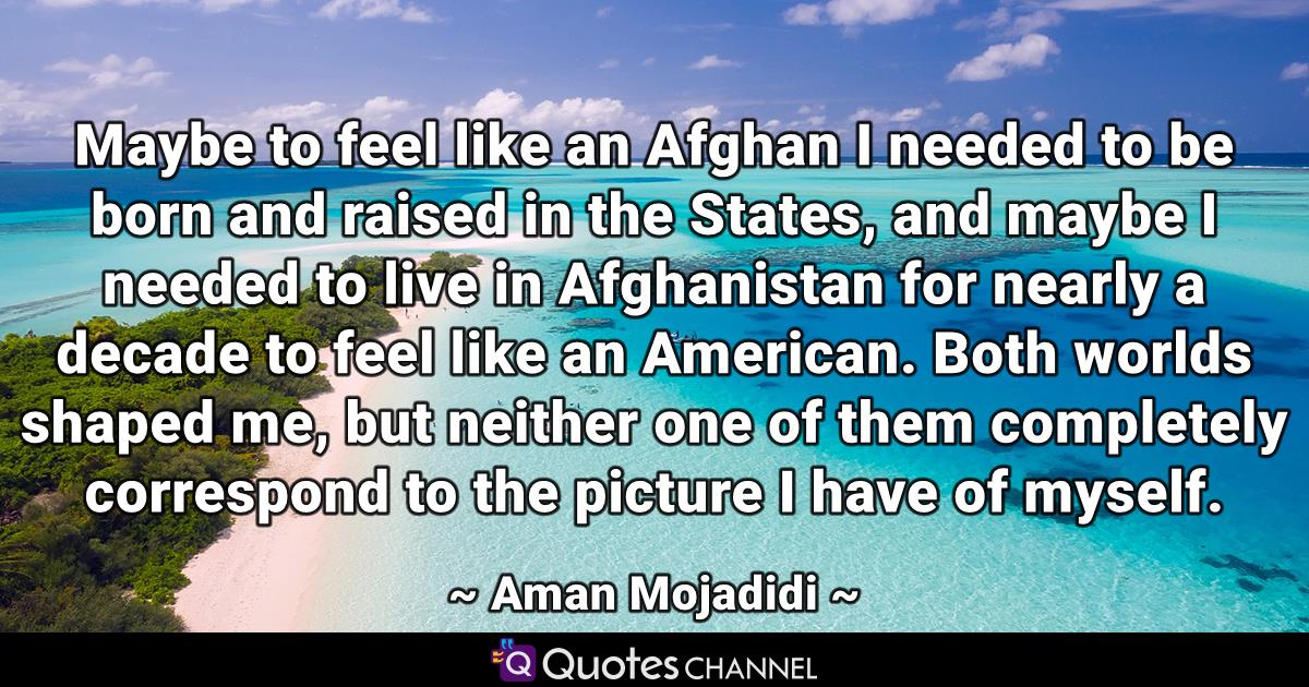 Maybe to feel like an Afghan I needed to be born and raised in the States, and maybe I needed to live in Afghanistan for nearly a decade to feel like an American. Both worlds shaped me, but neither one of them completely correspond to the picture I have of myself.
