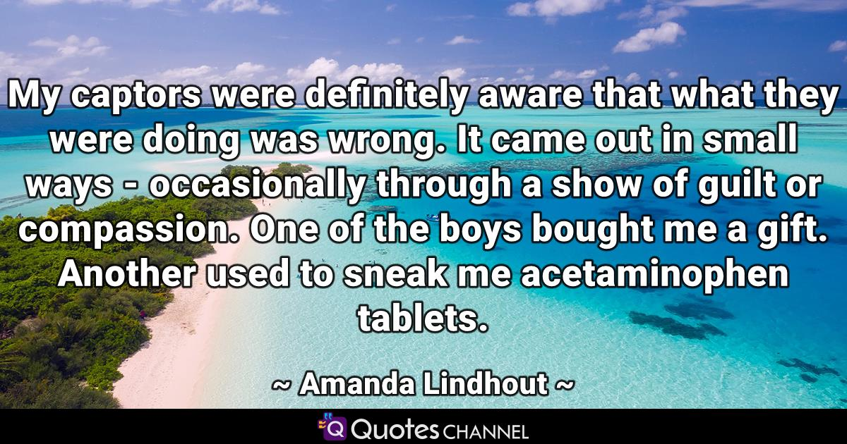 My captors were definitely aware that what they were doing was wrong. It came out in small ways - occasionally through a show of guilt or compassion. One of the boys bought me a gift. Another used to sneak me acetaminophen tablets.
