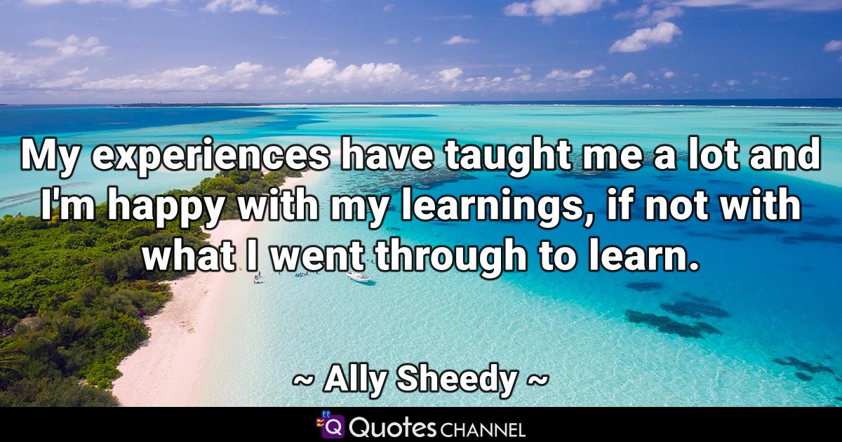 My experiences have taught me a lot and I'm happy with my learnings, if not with what I went through to learn.