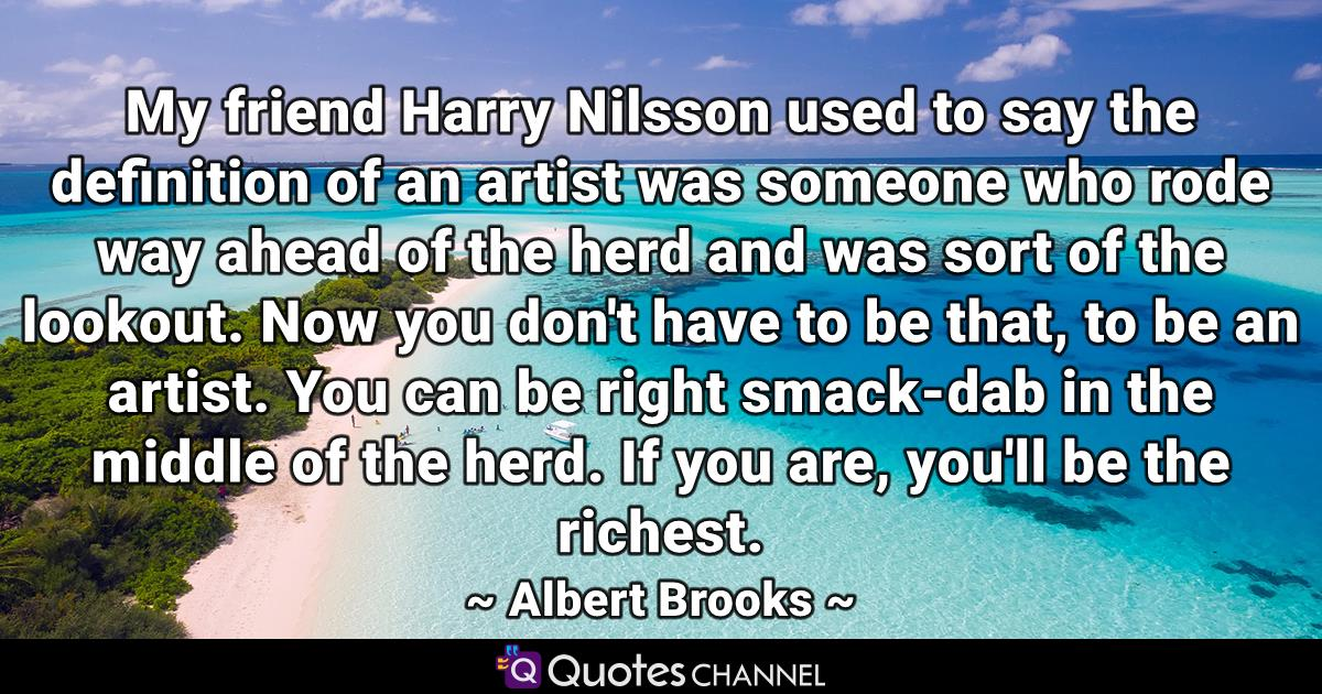 My friend Harry Nilsson used to say the definition of an artist was someone who rode way ahead of the herd and was sort of the lookout. Now you don't have to be that, to be an artist. You can be right smack-dab in the middle of the herd. If you are, you'll be the richest.