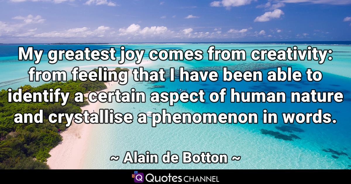 My greatest joy comes from creativity: from feeling that I have been able to identify a certain aspect of human nature and crystallise a phenomenon in words.