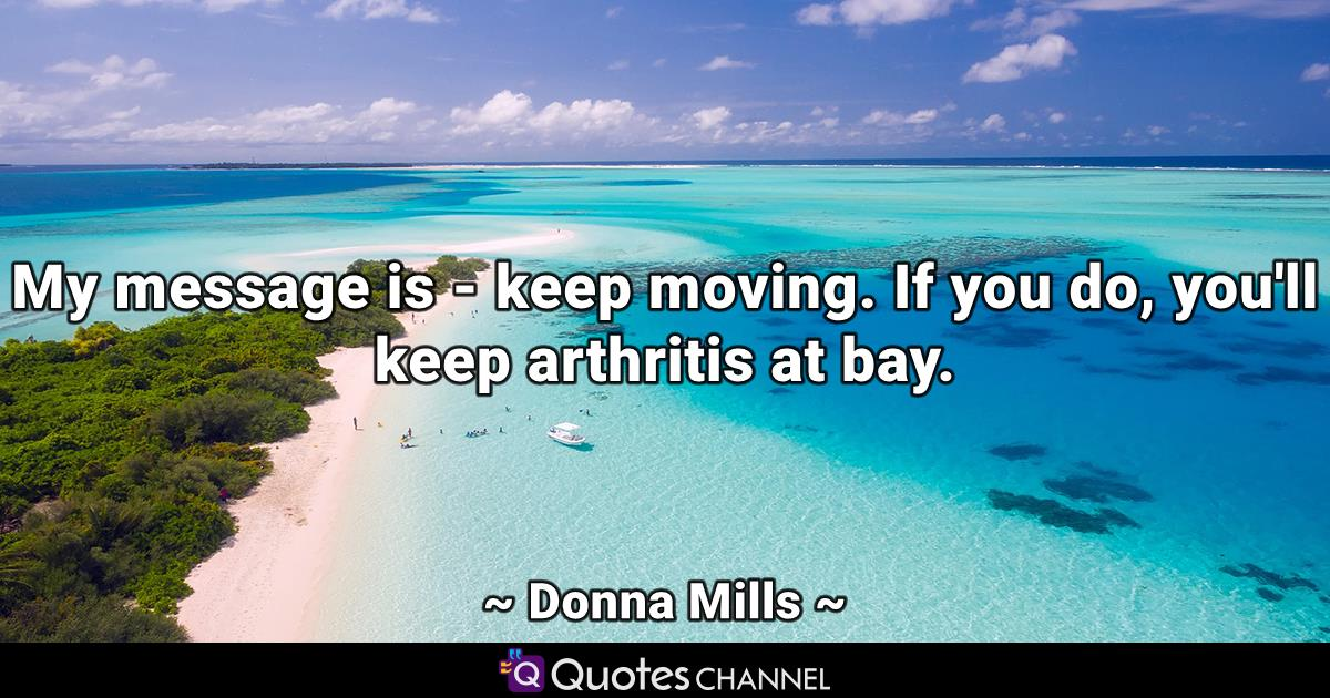 My message is - keep moving. If you do, you'll keep arthritis at bay.