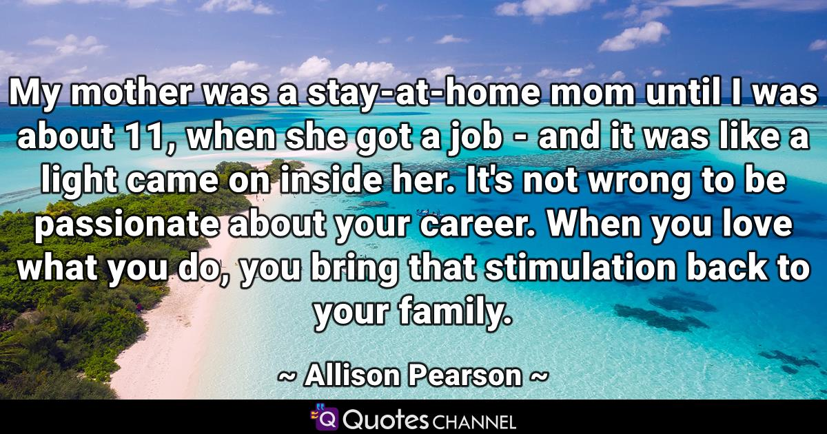 My mother was a stay-at-home mom until I was about 11, when she got a job - and it was like a light came on inside her. It's not wrong to be passionate about your career. When you love what you do, you bring that stimulation back to your family.