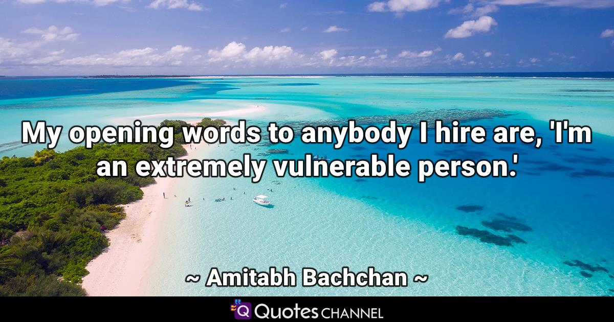 My opening words to anybody I hire are, 'I'm an extremely vulnerable person.'
